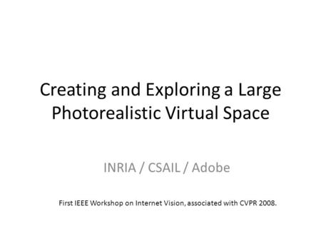 Creating and Exploring a Large Photorealistic Virtual Space INRIA / CSAIL / Adobe First IEEE Workshop on Internet Vision, associated with CVPR 2008.
