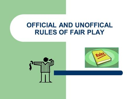 OFFICIAL AND UNOFFICAL RULES OF FAIR PLAY. OFFICAL RULES ALL ACTIVITIES HAVE OFFICIAL AND UNOFFICIAL RULES OF FAIR PLAY. OFFICIAL RULES are the formal.
