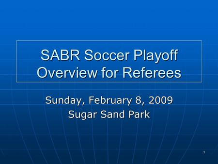 1 SABR Soccer Playoff Overview for Referees Sunday, February 8, 2009 Sugar Sand Park.