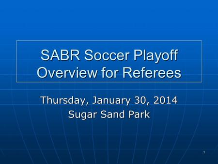 1 SABR Soccer Playoff Overview for Referees Thursday, January 30, 2014 Sugar Sand Park.