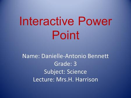 Interactive Power Point Name: Danielle-Antonio Bennett Grade: 3 Subject: Science Lecture: Mrs.H. Harrison.