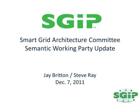 Smart Grid Architecture Committee Semantic Working Party Update Jay Britton / Steve Ray Dec. 7, 2011.