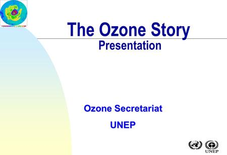 The Ozone Story Presentation Ozone Secretariat UNEP.