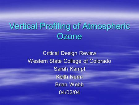 Vertical Profiling of Atmospheric Ozone Critical Design Review Western State College of Colorado Sarah Kampf Keith Nunn Brian Webb 04/02/04.