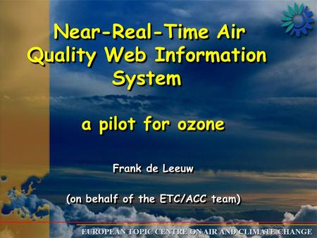 EUROPEAN TOPIC CENTRE ON AIR AND CLIMATE CHANGE Near-Real-Time Air Quality Web Information System Near-Real-Time Air Quality Web Information System a pilot.