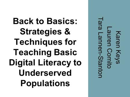 Back to Basics: Strategies & Techniques for Teaching Basic Digital Literacy to Underserved Populations Karen Keys Lauren Comito Tara Lannen-Stanton.