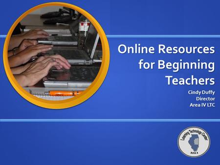 Online Resources for Beginning Teachers Cindy Duffy Director Area IV LTC.