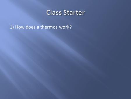 Class Starter 1) How does a thermos work?.