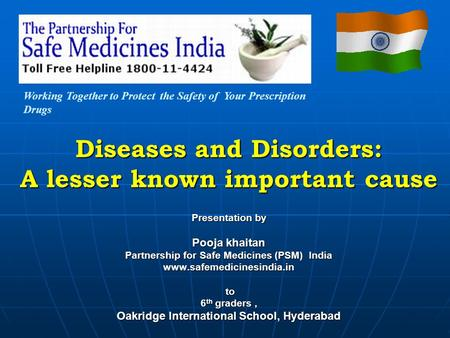 Diseases and Disorders: A lesser known important cause Presentation by Pooja khaitan Partnership for Safe Medicines (PSM) India www.safemedicinesindia.in.