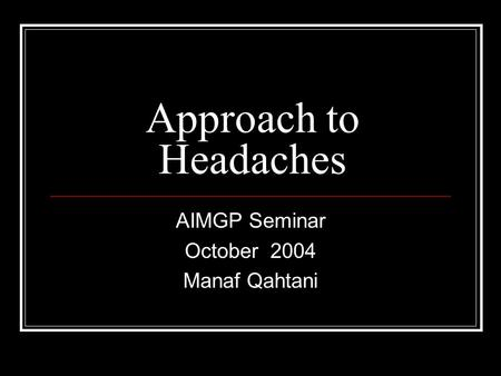 Approach to Headaches AIMGP Seminar October 2004 Manaf Qahtani.