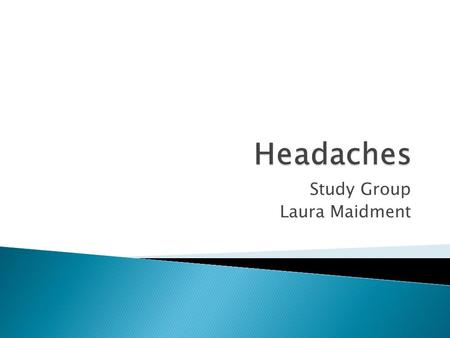 Study Group Laura Maidment.  Primary headaches 1) Migraine 2) Tension –type headaches 3) Cluster headaches 4) Other primary headaches  Secondary headaches.