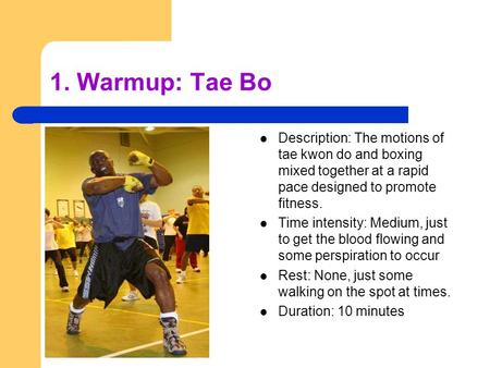 1. Warmup: Tae Bo Description: The motions of tae kwon do and boxing mixed together at a rapid pace designed to promote fitness. Time intensity: Medium,