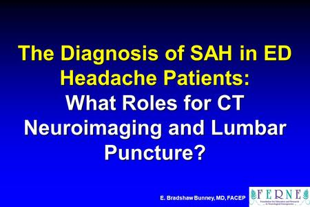 E. Bradshaw Bunney, MD, FACEP The Diagnosis of SAH in ED Headache Patients: What Roles for CT Neuroimaging and Lumbar Puncture?