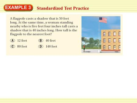 EXAMPLE 3 Standardized Test Practice. EXAMPLE 3 Standardized Test Practice SOLUTION The flagpole and the woman form sides of two right triangles with.