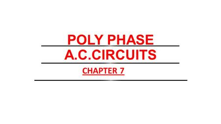POLY PHASE A.C.CIRCUITS CHAPTER 7.
