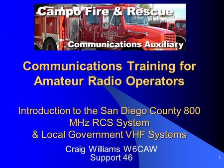 1 Communications Training for Amateur Radio Operators Introduction to the San Diego County 800 MHz RCS System & Local Government VHF Systems Craig Williams.