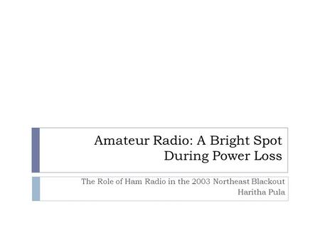 Amateur Radio: A Bright Spot During Power Loss The Role of Ham Radio in the 2003 Northeast Blackout Haritha Pula.