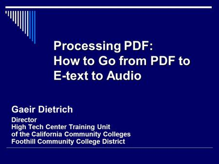 Processing PDF: How <strong>to</strong> Go from PDF <strong>to</strong> E-text <strong>to</strong> Audio Gaeir Dietrich Director High Tech Center Training Unit of the California Community Colleges Foothill.
