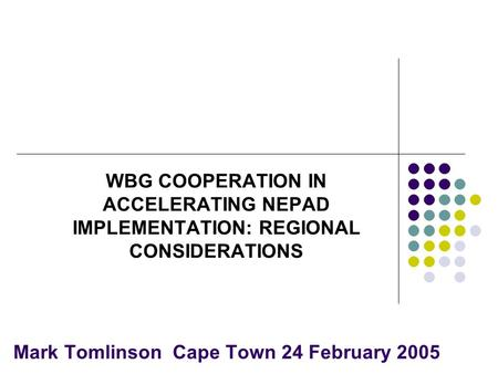 Mark Tomlinson Cape Town 24 February 2005 WBG COOPERATION IN ACCELERATING NEPAD IMPLEMENTATION: REGIONAL CONSIDERATIONS.