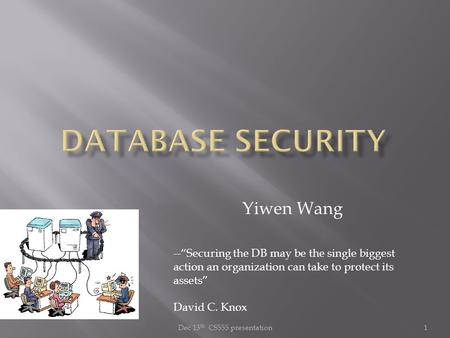 "Dec 13 th CS555 presentation1 Yiwen Wang --""Securing the DB may be the single biggest action an organization can take to protect its assets"" David C. Knox."