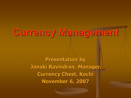 Currency Management Presentation by Janaki Ravindran, Manager, Janaki Ravindran, Manager, Currency Chest, Kochi November 6, 2007.