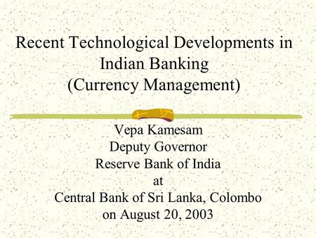 Recent Technological Developments in Indian Banking (Currency Management) Vepa Kamesam Deputy Governor Reserve Bank of India at Central Bank of Sri Lanka,