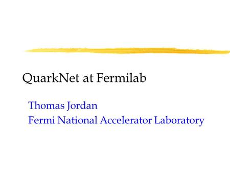 QuarkNet at Fermilab Thomas Jordan Fermi National Accelerator Laboratory.