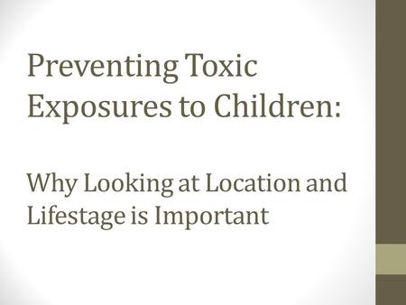 Preventing Toxic Exposures to Children: Why Looking at Location and Lifestage is Important.