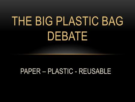 THE BIG PLASTIC BAG DEBATE PAPER – PLASTIC - REUSABLE.