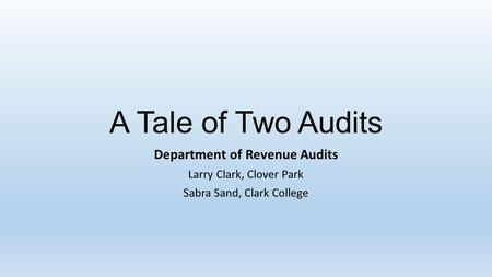 A Tale of Two Audits Department of Revenue Audits Larry Clark, Clover Park Sabra Sand, Clark College.