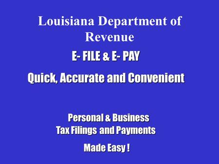 Louisiana Department of Revenue E- FILE & E- PAY Quick, Accurate and Convenient Personal & Business Tax Filings and Payments Personal & Business Tax Filings.