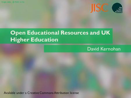 Open Educational Resources and UK Higher Education David Kernohan Image: flickr, cc-by Available under a Creative Commons Attribution license.