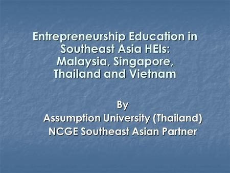 Entrepreneurship Education in Southeast Asia HEIs: Malaysia, Singapore, Thailand and Vietnam By Assumption University (Thailand) NCGE Southeast Asian Partner.
