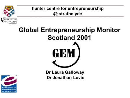 Hunter centre for strathclyde Global Entrepreneurship Monitor Scotland 2001 Dr Laura Galloway Dr Jonathan Levie.