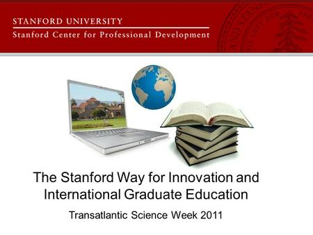 The Stanford Way for Innovation and International Graduate Education Transatlantic Science Week 2011.
