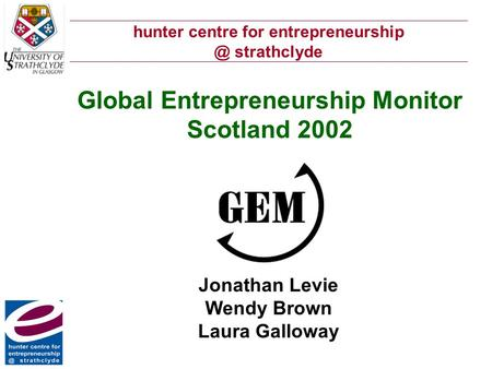 Hunter centre for strathclyde Global Entrepreneurship Monitor Scotland 2002 Jonathan Levie Wendy Brown Laura Galloway.