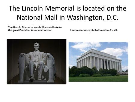 The Lincoln Memorial is located on the National Mall in Washington, D.C. The Lincoln Memorial was built as a tribute to the great President Abraham Lincoln.