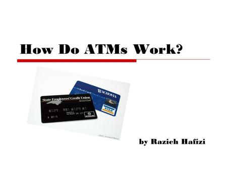 By Razieh Hafizi How Do ATMs Work?. Out line : - History - Software - Hardware - Financial Network and ATM - Security - How Do ATM Work? - New Technology.