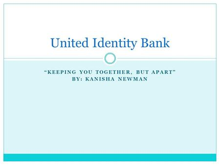 """KEEPING YOU TOGETHER, BUT APART"" BY: KANISHA NEWMAN United Identity Bank."