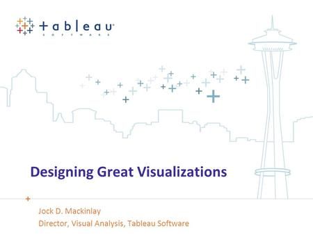 Designing Great Visualizations Jock D. Mackinlay Director, Visual Analysis, Tableau Software.