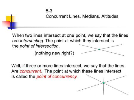 5-3 Concurrent Lines, Medians, Altitudes When two lines intersect at one point, we say that the lines are intersecting. The point at which they intersect.