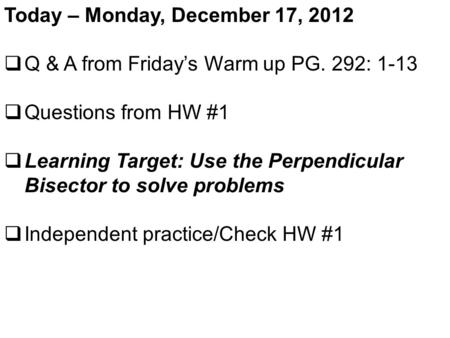 Today – Monday, December 17, 2012  Q & A from Friday's Warm up PG. 292: 1-13  Questions from HW #1  Learning Target: Use the Perpendicular Bisector.
