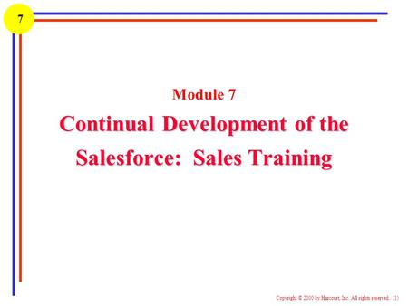 1 Copyright © 2000 by Harcourt, Inc. All rights reserved. (1) 7 Continual Development of the Salesforce: Sales Training Module 7 Continual Development.