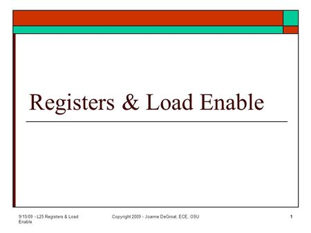 9/15/09 - L25 Registers & Load Enable Copyright 2009 - Joanne DeGroat, ECE, OSU1 Registers & Load Enable.