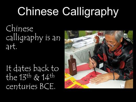 Chinese Calligraphy Chinese calligraphy is an art. It dates back to the 13 th & 14 th centuries BCE.