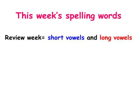 This week's spelling words Review week= short vowels and long vowels.