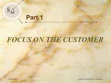 McGraw-Hill © 2000 The McGraw-Hill Companies 1 S M S M Part 1 FOCUS ON THE CUSTOMER McGraw-Hill © 2000 The McGraw-Hill Companies.