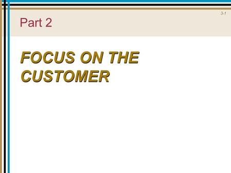 3-1 Part 2 FOCUS ON THE CUSTOMER. 3-2 Customer Behavior in Services  Search, Experience, and Credence Properties  Consumer Choice  Consumer Experience.