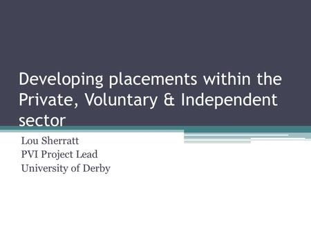 Developing placements within the Private, Voluntary & Independent sector Lou Sherratt PVI Project Lead University of Derby.