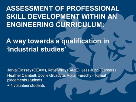 ASSESSMENT OF PROFESSIONAL SKILL DEVELOPMENT WITHIN AN ENGINEERING CURRICULUM: A way towards a qualification in 'Industrial studies' Jarka Glassey (CEAM),